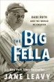 The big fella : Babe Ruth and the world he created
