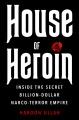HOUSE OF HEROIN : INSIDE THE SECRET BILLION-DOLLAR NARCO-TERROR EMPIRE THAT IS KILLING AMERICA