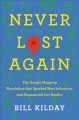 Never lost again : the Google mapping revolution that sparked new industries & augmented our reality
