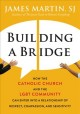 Building a bridge : how the Catholic Church and the LGBT community can enter into a relationship of respect, compassion, and sensitivity