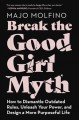 Break the good girl myth : how to dismantle outdated rules, unleash your power, and design a more purposeful life