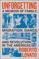 Unforgetting : a memoir of family, migration, gangs, and revolution in the Americas