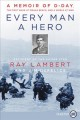 Every man a hero [text (large print)] : a memoir of D-Day, the first wave at Omaha Beach, and a world at war