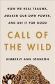 The call of the wild : how we heal trauma, awaken our own power, and use it for good