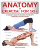 Anatomy of exercise for 50+ : a trainer's guide to staying fit over fifty