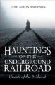 Hauntings of the Underground Railroad : ghosts of the Midwest