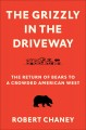 The grizzly in the driveway : the return of bears to a crowded American west