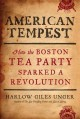 American tempest : how the Boston Tea Party sparked a revolution