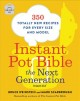 THE INSTANT POT BIBLE : THE NEXT GENERATION: 350 TOTALLY NEW RECIPES FOR EVERY SIZE AND MODEL