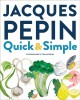 Jacques Pépin quick + simple : simply wonderful meals with surprisingly little effort