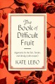 The book of difficult fruit : arguments for the tart, tender, and unruly (with recipes)