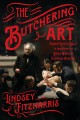 The butchering art : Joseph Lister's quest to transform the grisly world of Victorian medicine