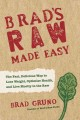 Brad's raw made easy : the fast, delicious way to lose weight, optimize health, and live mostly in the raw