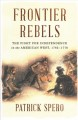 Frontier rebels : the fight for independence in the American west, 1765-1776