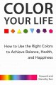 Color your life : how to use the right colors to achieve balance, health, and happiness