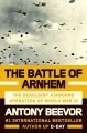 THE BATTLE OF ARNHEM : THE DEADLIEST AIRBORNE OPERATION OF WORLD WAR II
