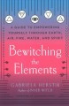 Bewitching the elements : a guide to empowering yourself through earth, air, fire, water, and spirit