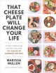 That cheese plate will change your life : creative gatherings and self-care with the cheese by numbers method