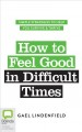 How to feel good in difficult times : simple strategies to help you survive  thrive