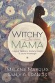 Witchy mama : magickal traditions, motherly insights & sacred knowledge