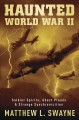 Haunted World War II : soldier spirits, ghost planes & strange synchronicities