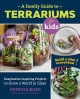A Family guide to terrariums for kids : imagination-inspiring projects to grow a world in glass