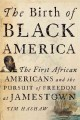 The birth of Black America : the first African Americans and the pursuit of freedom at Jamestown