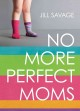 No more perfect moms : learn to love your real life