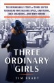 Three ordinary girls : the remarkable story of three Dutch teenagers who became spies, saboteurs, Nazi assassins--and WWII heroes