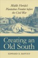 Creating an Old South : Middle Florida's plantation frontier before the Civil War