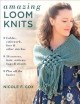 Amazing loom knits : cables, colorwork, lace, and other stitches : 30 scarves, hats, mittens, bags, and shawls : plus all the basics