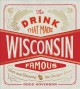 The drink that made Wisconsin famous : beer and brewing in the Badger state