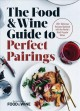 The Food & Wine guide to perfect pairings : 150+ delicious recipes matched with the world's most popular wines