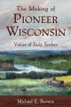The making of pioneer Wisconsin : voices of early settlers