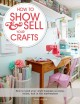 How to show & sell your crafts : how to build your craft business at home, online, and in the marketplace