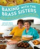 Baking with the Brass sisters : over 125 recipes for classic cakes, pies, cookies, breads, desserts, and savories from America's favorite home bakers