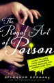 The royal art of poison : filthy palaces, fatal cosmetics, deadly medicine, and murder most foul