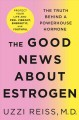 THE GOOD NEWS ABOUT ESTROGEN : THE TRUTH BEHIND A POWERHOUSE HORMONE