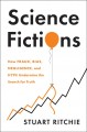 Science fictions : how fraud, bias, negligence, and hype undermine the search for truth