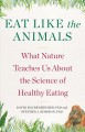Eat like the animals : what nature teaches us about the science of healthy eating
