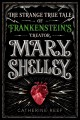 Mary Shelley : the strange, true tale of Frankenstein's creator