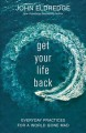 Get your life back: everyday practices for a world gone mad.