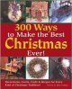 300 ways to make the best Christmas ever! : decorations, carols, crafts & recipes for every kind of Christmas tradition