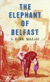 The elephant of Belfast :!b a novel  /!c S. Kirk Walsh.