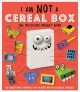 I am not a cereal box : the recycling project book  : 10 exciting things to make with cereal boxes! / [creative director, Clare Baggaley ; written, designed, illustrated, and packaged by Dynamo Limited].