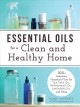 Essential oils for a clean and healthy home : 200+ amazing household uses for tea tree oil, peppermint oil, lavender oil, and more