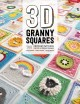3D granny squares : 100 crochet patterns for pop-up granny squares