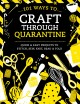 101 ways to craft through quarantine : quick & easy projects to stitch, sew, knit, bead & fold.
