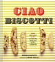 Ciao biscotti : sweet and savory recipes celebrating Italy's favorite cookie