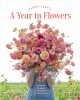 Floret Farm's a year in flowers : designing gorgeous arrangements for every season